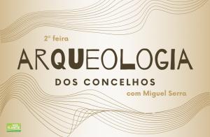 Arqueologia dos Concelhos - rubrica do arqueólogo Miguel Serra